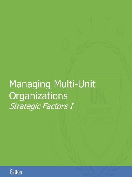 Page 1 Managing Multi-Unit Organizations Strategic Factors I.