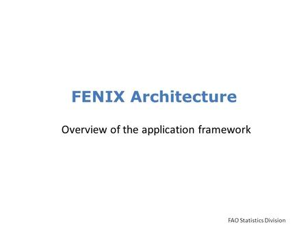FENIX Architecture Overview of the application framework FAO Statistics Division.