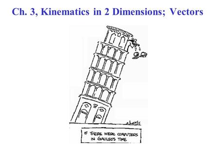 Ch. 3, Kinematics in 2 Dimensions; Vectors. Vectors General discussion. Vector  A quantity with magnitude & direction. Scalar  A quantity with magnitude.