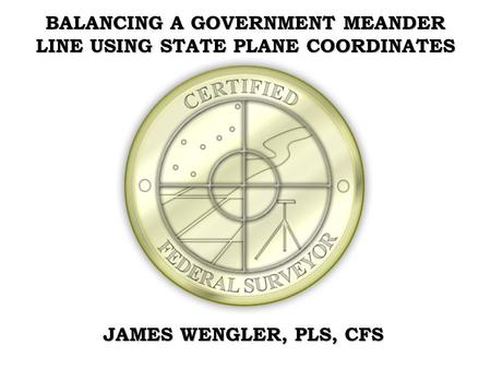 BALANCING A GOVERNMENT MEANDER LINE USING STATE PLANE COORDINATES JAMES WENGLER, PLS, CFS.
