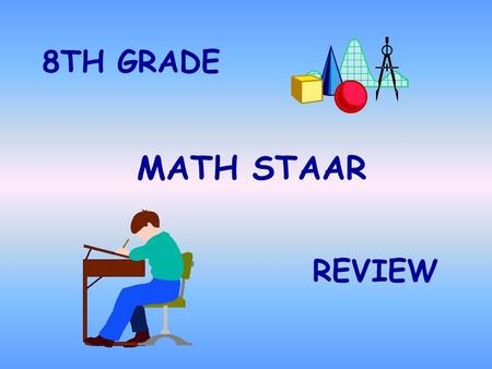 MATH STAAR 8TH GRADE REVIEW PLEASE REMEMBER!! You must TRY each problem! Underline important statements! Bubble as you go DO YOUR BEST!!!