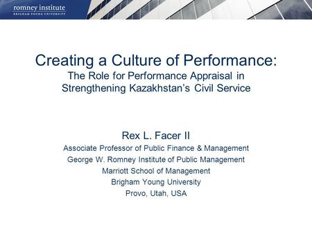Creating a Culture of Performance: The Role for Performance Appraisal in Strengthening Kazakhstan's Civil Service Rex L. Facer II Associate Professor of.