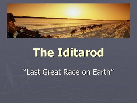 "The Iditarod ""Last Great Race on Earth"". The Last Great Race on Earth ► 1150 Miles (length from Eau Claire to Florida) of rough terrain, mountain ranges,"