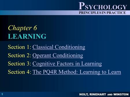 HOLT, RINEHART AND WINSTON P SYCHOLOGY PRINCIPLES IN PRACTICE 1 Chapter 6 LEARNING Section 1: Classical ConditioningClassical Conditioning Section 2: Operant.