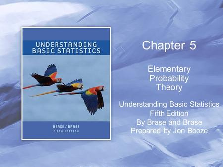 Chapter 5 Elementary Probability Theory Understanding Basic Statistics Fifth Edition By Brase and Brase Prepared by Jon Booze.