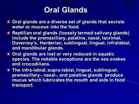 Oral Glands Oral glands are a diverse set of glands that secrete water or mucous into the food. Reptilian oral glands (loosely termed salivary glands)