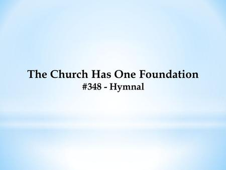 The Church Has One Foundation #348 - Hymnal. The Church Has One Foundation #348 - Hymnal The church has one foundation, 'Tis Jesus Christ her Lord; She.