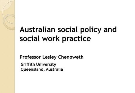 Australian social policy and social work practice Professor Lesley Chenoweth Griffith University Queensland, Australia.