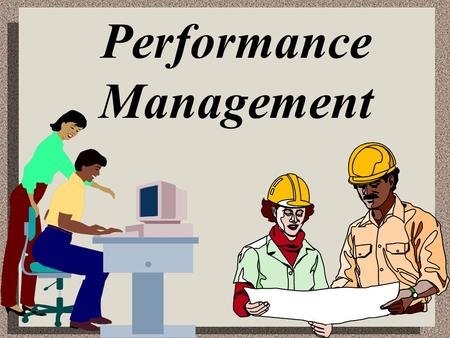 Performance Management. Performance Management Defined The means through which managers ensure that employees' activities and outputs are congruent with.