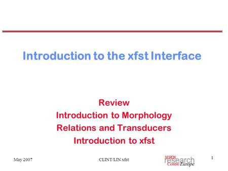 May 2007CLINT/LIN xfst 1 Introduction to the xfst Interface Review Introduction to Morphology Relations and Transducers Introduction to xfst.