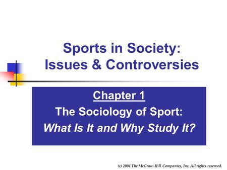 (c) 2004 The McGraw-Hill Companies, Inc. All rights reserved. Sports in Society: Issues & Controversies Chapter 1 The Sociology of Sport: What Is It and.