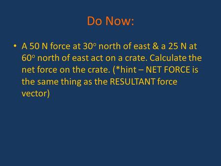 Do Now: A 50 N force at 30 o north of east & a 25 N at 60 o north of east act on a crate. Calculate the net force on the crate. (*hint – NET FORCE is the.