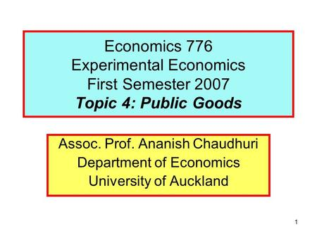 1 Economics 776 Experimental Economics First Semester 2007 Topic 4: Public Goods Assoc. Prof. Ananish Chaudhuri Department of Economics University of Auckland.