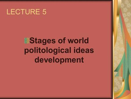 LECTURE 5 Stages of world politological ideas development.