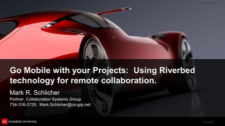 © 2012 Autodesk Go Mobile with your Projects: Using Riverbed technology for remote collaboration. Mark R. Schlicher Partner, Collaboration Systems Group.