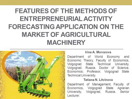 FEATURES OF THE METHODS OF ENTREPRENEURIAL ACTIVITY FORECASTING APPLICATION ON THE MARKET OF AGRICULTURAL MACHINERY Irina A. Morozova Department of World.