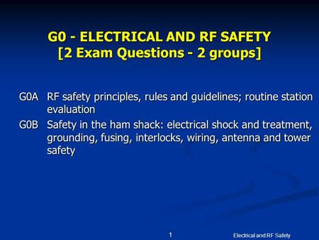 Electrical and RF Safety 1 G0 - ELECTRICAL AND RF SAFETY [2 Exam Questions - 2 groups] G0ARF safety principles, rules and guidelines; routine station evaluation.