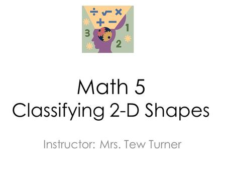 Math 5 Classifying 2-D Shapes Instructor: Mrs. Tew Turner.