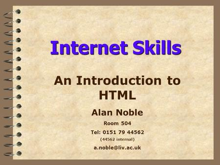 Internet Skills An Introduction to HTML Alan Noble Room 504 Tel: 0151 79 44562 (44562 internal)
