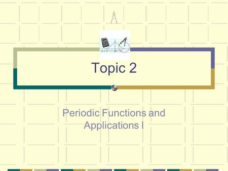Topic 2 Periodic Functions and Applications I.  trigonometry – definition and practical applications of the sin, cos and tan ratios  simple practical.