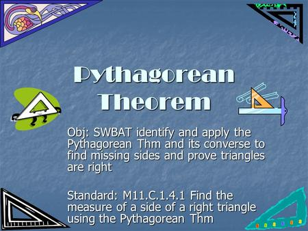 Pythagorean Theorem Obj: SWBAT identify and apply the Pythagorean Thm and its converse to find missing sides and prove triangles are right Standard: M11.C.1.4.1.
