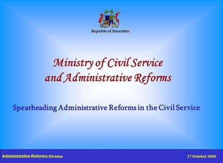Republic of Mauritius Ministry of Civil Service and Administrative Reforms Spearheading Administrative Reforms in the Civil Service Administrative Reforms.