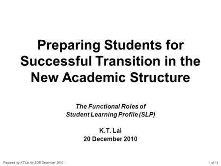 Prepared by KT Lai for EDB December 2010 Preparing Students for Successful Transition in the New Academic Structure The Functional Roles of Student Learning.