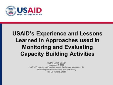 USAID's Experience and Lessons Learned in Approaches used in Monitoring and Evaluating Capacity Building Activities Duane Muller, USAID November 7, 2008.