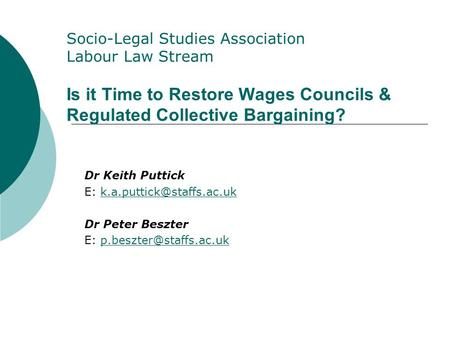 Socio-Legal Studies Association <strong>Labour</strong> Law Stream Is it Time to Restore Wages Councils & Regulated Collective Bargaining? Dr Keith Puttick E: