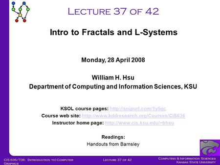 Computing & Information Sciences Kansas State University Lecture 37 of 42CIS 636/736: (Introduction to) Computer Graphics Lecture 37 of 42 Monday, 28 April.