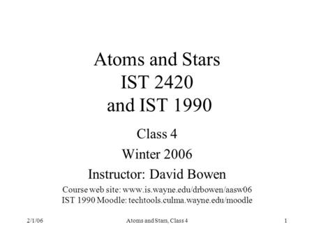 2/1/06Atoms and Stars, <strong>Class</strong> 41 Atoms and Stars IST 2420 and IST 1990 <strong>Class</strong> 4 Winter 2006 Instructor: David Bowen Course web site: www.is.wayne.edu/drbowen/aasw06.