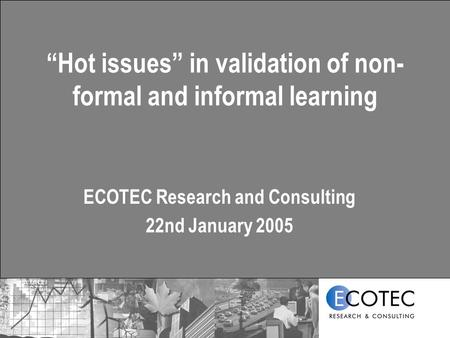 """Hot issues"" in validation of non- formal and informal learning ECOTEC Research and Consulting 22nd January 2005."