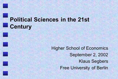 Political Sciences in the 21st Century Higher School of Economics September 2, 2002 Klaus Segbers Free University of Berlin.