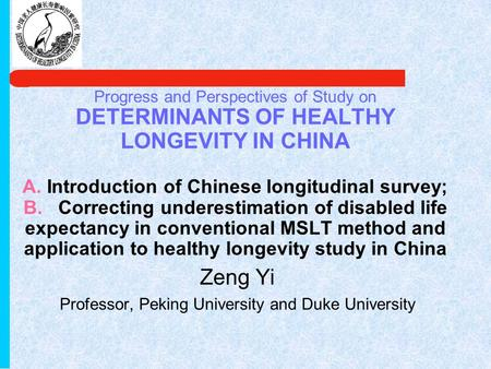 Progress and Perspectives of Study on DETERMINANTS OF HEALTHY LONGEVITY IN CHINA A. Introduction of Chinese longitudinal survey; B. Correcting underestimation.