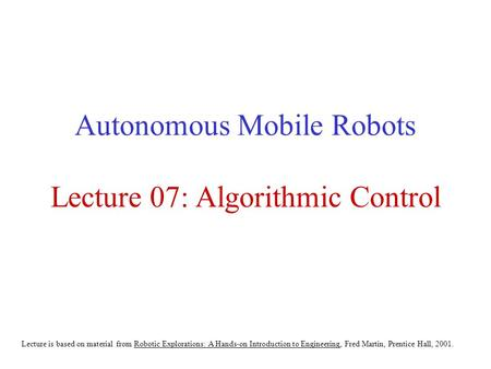 Autonomous Mobile Robots Lecture 07: <strong>Algorithmic</strong> Control Lecture is based on material from Robotic Explorations: A Hands-on Introduction to Engineering,