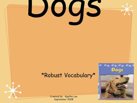 Dogs *Robust Vocabulary* Created by: Agatha Lee September 2008.