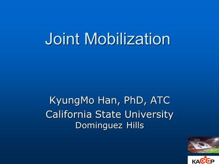 Joint Mobilization KyungMo Han, PhD, ATC California State University Dominguez Hills.