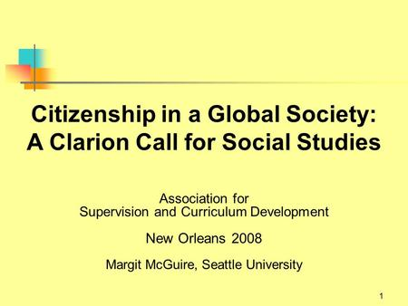 1 Citizenship in a Global Society: A Clarion Call for Social Studies Association for Supervision and Curriculum Development New Orleans 2008 Margit McGuire,
