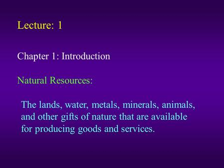 Lecture: 1 Chapter 1: Introduction Natural Resources: The lands, water, metals, minerals, animals, and other gifts of nature that are available for producing.