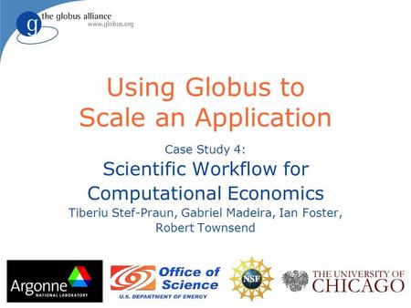 Using Globus to Scale an Application Case Study 4: Scientific Workflow for Computational Economics Tiberiu Stef-Praun, Gabriel Madeira, Ian Foster, Robert.
