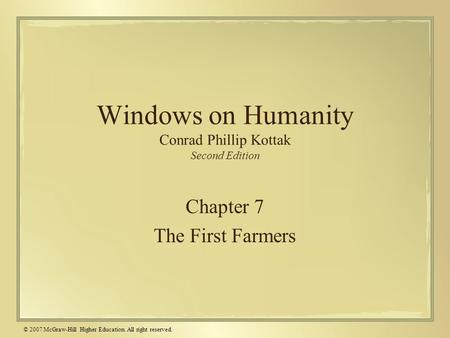 © 2007 McGraw-Hill Higher Education. All right reserved. Windows on Humanity Conrad Phillip Kottak Second Edition Chapter 7 The First Farmers.