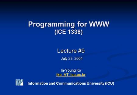 Programming for WWW (ICE 1338) Lecture #9 Lecture #9 July 23, 2004 In-Young Ko iko.AT. icu.ac.kr Information and Communications University (ICU) iko.AT.
