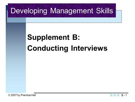© 2007 by Prentice Hall1 Supplement B: Conducting Interviews Developing Management Skills B -