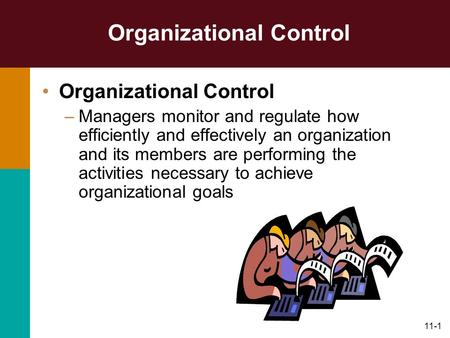 11-1 Organizational Control –Managers monitor and regulate how efficiently and effectively an organization and its members are performing the activities.
