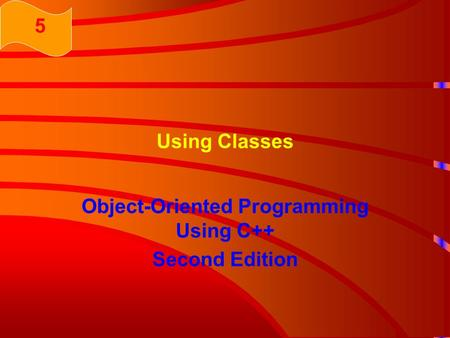 Using Classes Object-Oriented Programming Using C++ Second Edition 5.
