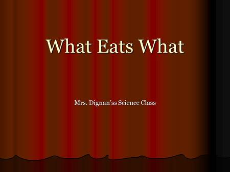 What Eats What Mrs. Dignan'ss Science Class. Take a minute to think about the last meal you ate. What kinds of organisms did you eat? Take a minute to.