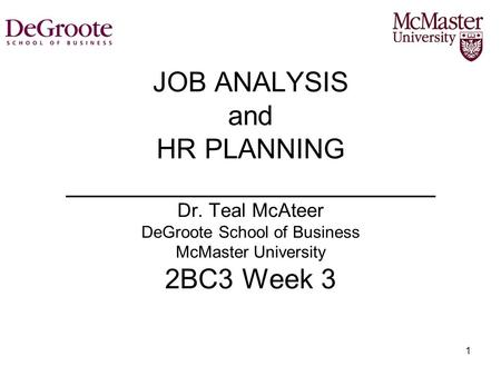 1 JOB ANALYSIS and HR PLANNING ________________________ Dr. Teal McAteer DeGroote School of Business McMaster University 2BC3 Week 3.