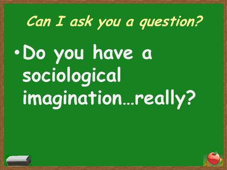 Can I ask you a question? Do you have a sociological imagination…really?
