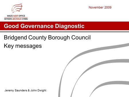 Good Governance Diagnostic Bridgend County Borough Council Key messages Jeremy Saunders & John Dwight November 2009.