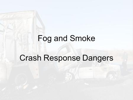 Fog and Smoke Crash Response Dangers. Motorist Dangers Obscures: Road Surface (ahead) Lane Markings Traffic Queue (stopped vehicles) Crashed Vehicles.